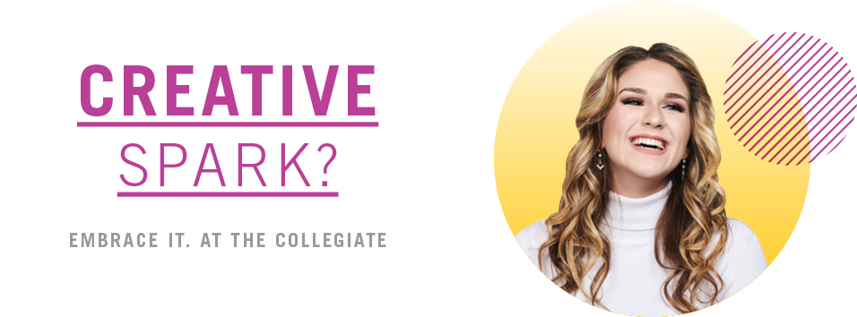 Creative Spark? Embrace it. At the Collegiate